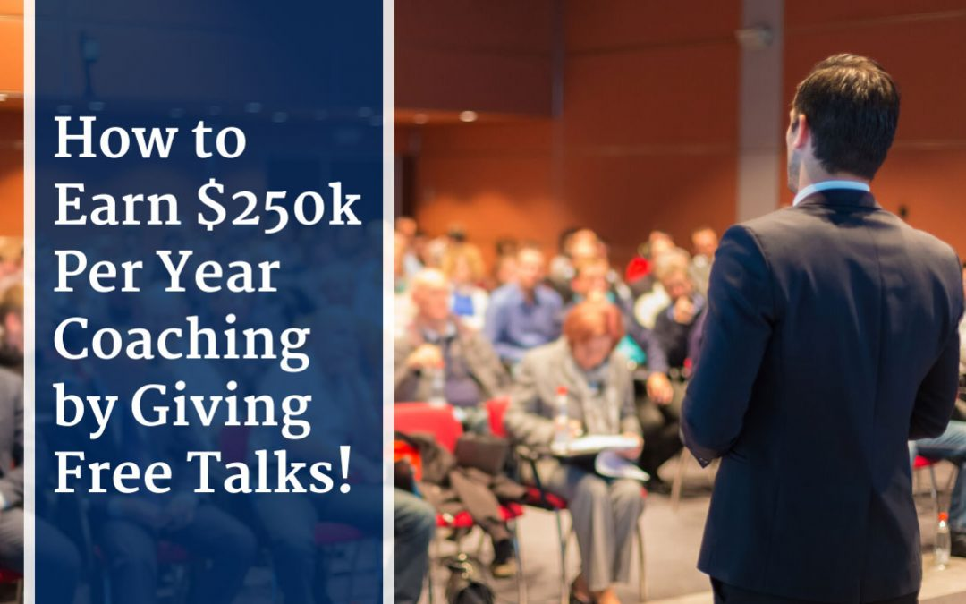 How to Earn $250k Per Year Coaching by Giving Free Talks!
