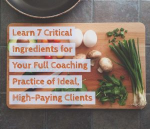 The 7 Critical Ingredients For Your Full Coaching Practice of Ideal, High-Paying Clients