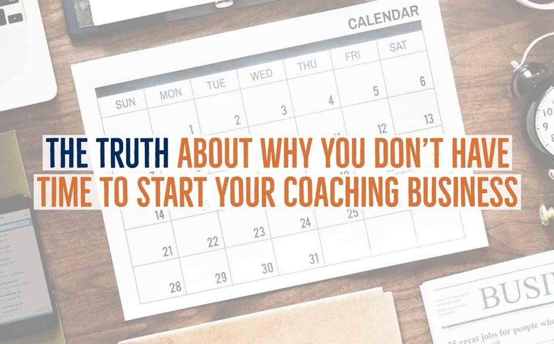 The Truth About Why You Don't Have Time to Start Your Coaching Business
