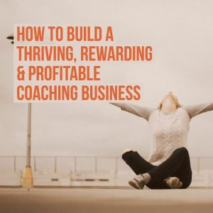 how to build a thriving, rewarding and profitable coaching business
