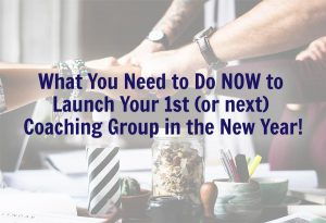 What You Need to Do NOW to Launch Your 1st (or next) Coaching Group in the New Year!